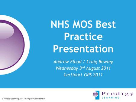 © Prodigy Learning 2011 – Company Confidential NHS MOS Best Practice Presentation Andrew Flood / Craig Bewley Wednesday 3 rd August 2011 Certiport GPS.