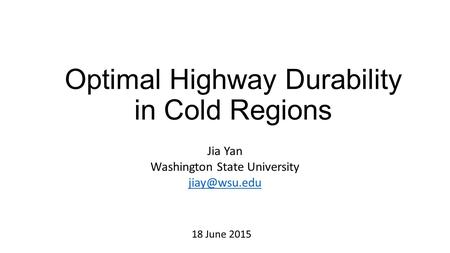 Optimal Highway Durability in Cold Regions Jia Yan Washington State University 18 June 2015.