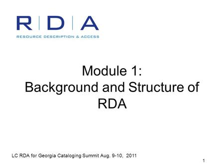 LC RDA for Georgia Cataloging Summit Aug. 9-10, 2011 1 Module 1: Background and Structure of RDA.