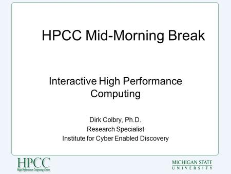 HPCC Mid-Morning Break Interactive High Performance Computing Dirk Colbry, Ph.D. Research Specialist Institute for Cyber Enabled Discovery.