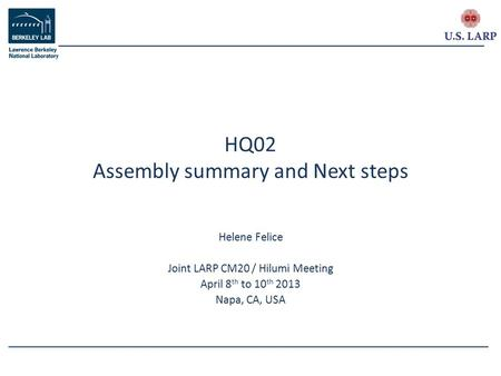 Helene Felice Joint LARP CM20 / Hilumi Meeting April 8 th to 10 th 2013 Napa, CA, USA HQ02 Assembly summary and Next steps.