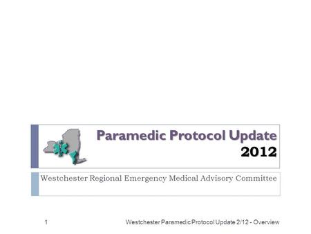 Paramedic Protocol Update 2012 Westchester Regional Emergency Medical Advisory Committee Westchester Paramedic Protocol Update 2/12 - Overview1.