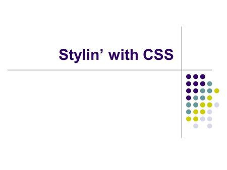 Stylin' with CSS. 2 Topics What is CSS? Why CSS? CSS Examples.