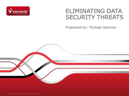ELIMINATING DATA SECURITY THREATS Presented by: Michael Hartman Varonis Systems. Proprietary and confidential.