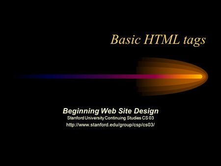 Basic HTML tags Beginning Web Site Design Stanford University Continuing Studies CS 03