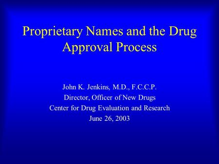 Proprietary Names and the Drug Approval Process John K. Jenkins, M.D., F.C.C.P. Director, Officer of New Drugs Center for Drug Evaluation and Research.