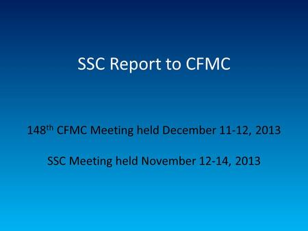 SSC Report to CFMC 148 th CFMC Meeting held December 11-12, 2013 SSC Meeting held November 12-14, 2013.