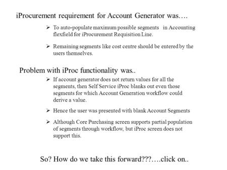Click to proceed iProcurement requirement for Account Generator was….  To auto-populate maximum possible segments in Accounting flexfield for iProcurement.