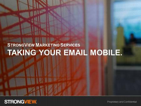 Proprietary and Confidential S TRONG V IEW M ARKETING S ERVICES TAKING YOUR EMAIL MOBILE.