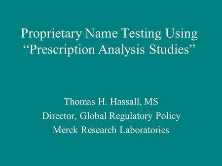 "Proprietary Name Testing Using ""Prescription Analysis Studies"" Thomas H. Hassall, MS Director, Global Regulatory Policy Merck Research Laboratories."
