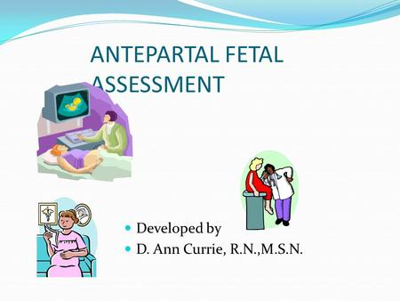 ANTEPARTAL FETAL ASSESSMENT Developed by D. Ann Currie, R.N.,M.S.N.