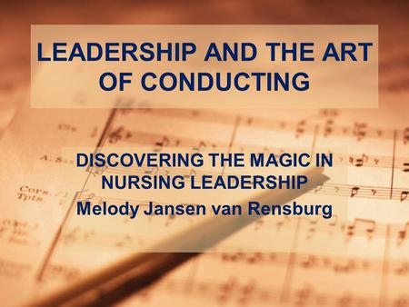 LEADERSHIP AND THE ART OF CONDUCTING DISCOVERING THE MAGIC IN NURSING LEADERSHIP Melody Jansen van Rensburg.
