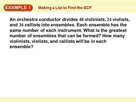 EXAMPLE 1 Making a List to Find the GCF An orchestra conductor divides 48 violinists, 24 violists, and 36 cellists into ensembles. Each ensemble has the.