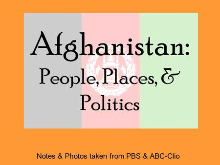 Afghanistan: People, Places, & Politics Notes & Photos taken from PBS & ABC-Clio.