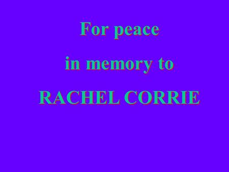 For peace in memory to RACHEL CORRIE For peace in memory to RACHEL CORRIE.