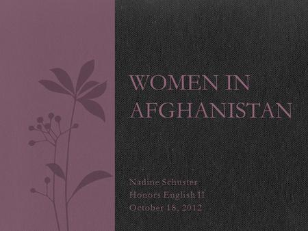Nadine Schuster Honors English II October 18, 2012 WOMEN IN AFGHANISTAN.