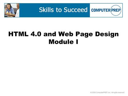 © 2005 ComputerPREP, Inc. All rights reserved. HTML 4.0 and Web Page Design Module I.