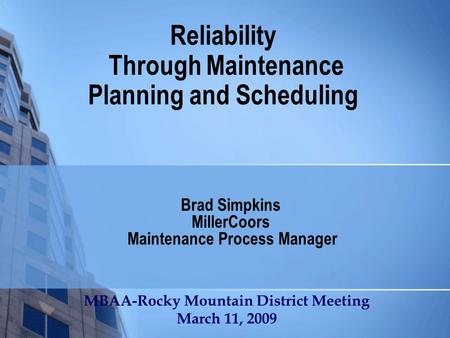 Reliability Through Maintenance Planning and Scheduling Brad Simpkins MillerCoors Maintenance Process Manager MBAA-Rocky Mountain District Meeting March.