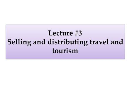 Lecture #3 Selling and distributing travel and tourism.