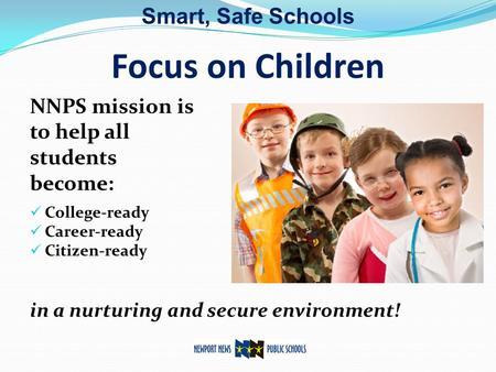 Focus on Children NNPS mission is to help all students become: College-ready Career-ready Citizen-ready in a nurturing and secure environment! Smart, Safe.
