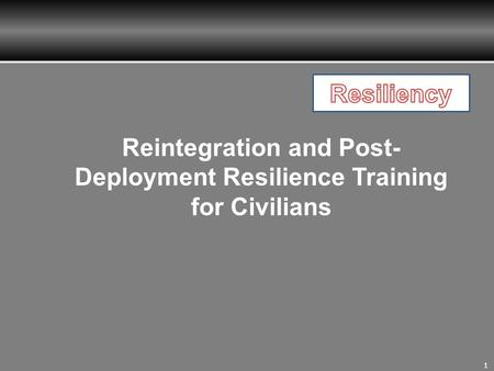 1 Reintegration and Post- Deployment Resilience Training for Civilians.