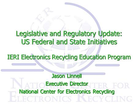 Legislative and Regulatory Update: US Federal and State Initiatives IERI Electronics Recycling Education Program Jason Linnell Executive Director National.