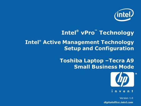 Version 1.0 digitaloffice.intel.com Intel ® vPro ™ Technology Intel ® Active Management Technology Setup and Configuration Toshiba Laptop –Tecra A9 Small.