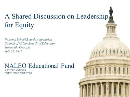 A Shared Discussion on Leadership for Equity National School Boards Association Council of Urban Boards of Education Savannah, Georgia July 25, 2015 NALEO.