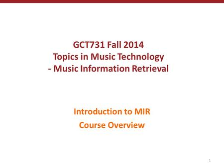 GCT731 Fall 2014 Topics in Music Technology - Music Information Retrieval Introduction to MIR Course Overview 1.