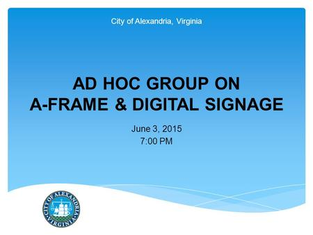 City of Alexandria, Virginia AD HOC GROUP ON A-FRAME & DIGITAL SIGNAGE June 3, 2015 7:00 PM.
