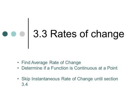 3.3 Rates of change Find Average Rate of Change Determine if a Function is Continuous at a Point Skip Instantaneous Rate of Change until section 3.4.
