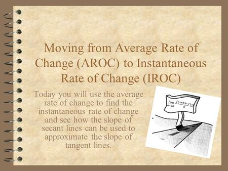 Moving from Average Rate of Change (AROC) to Instantaneous Rate of Change (IROC) Today you will use the average rate of change to find the instantaneous.