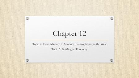 Chapter 12 Topic 4: From Majority to Minority: Francophones in the West Topic 5: Building an Economy.