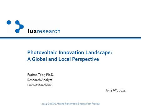 2014 Go <strong>SOLAR</strong> and Renewable <strong>Energy</strong> Fest Florida Photovoltaic Innovation Landscape: A Global and Local Perspective Fatima Toor, Ph.D. Research Analyst Lux.