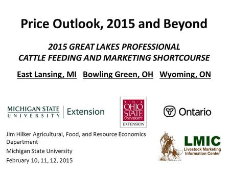 Price Outlook, 2015 and Beyond 2015 GREAT LAKES PROFESSIONAL CATTLE FEEDING AND MARKETING SHORTCOURSE East Lansing, MI Bowling Green, OH Wyoming, ON Jim.