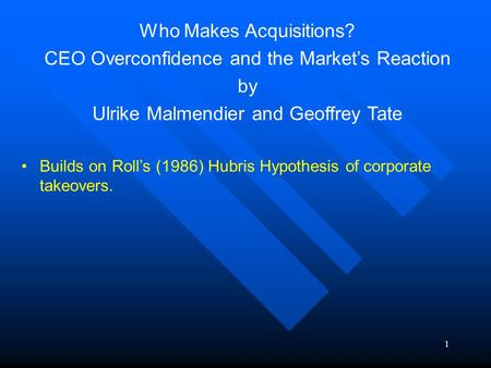 1 Who Makes Acquisitions? CEO Overconfidence and the Market's Reaction by Ulrike Malmendier and Geoffrey Tate Builds on Roll's (1986) Hubris Hypothesis.