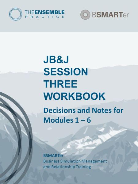 JB&J SESSION THREE WORKBOOK Decisions and Notes for Modules 1 – 6 BSMARTer Business Simulation Management and Relationship Training.