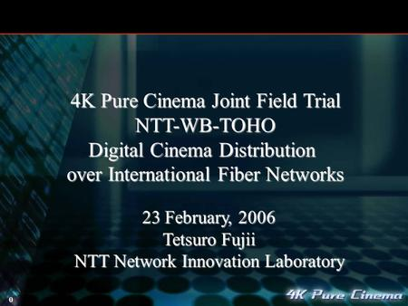 0 23 February, 2006 Tetsuro Fujii NTT Network Innovation Laboratory 4K Pure Cinema Joint Field Trial NTT-WB-TOHO Digital Cinema Distribution over International.