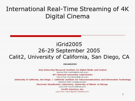 1 International Real-Time Streaming of 4K Digital Cinema iGrid2005 26-29 September 2005 Calit2, University of California, San Diego, CA ORGANIZERS Keio.