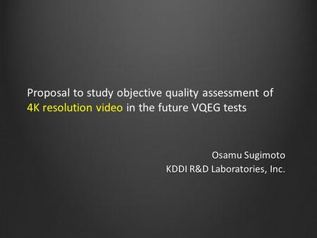 Proposal to study objective quality assessment of 4K resolution video in the future VQEG tests Osamu Sugimoto KDDI R&D Laboratories, Inc.
