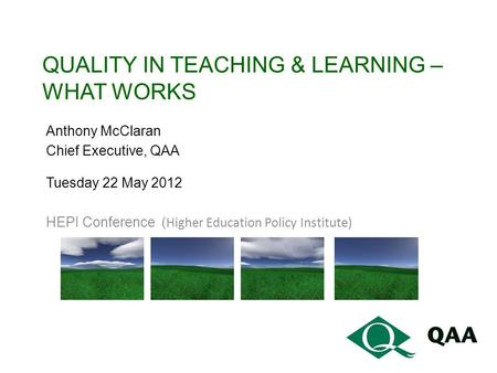 QUALITY IN TEACHING & LEARNING – WHAT WORKS Anthony McClaran Chief Executive, QAA Tuesday 22 May 2012 HEPI Conference ( Higher Education Policy Institute)