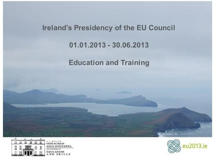 Ireland's Presidency of the EU Council 01.01.2013 - 30.06.2013 Education and Training.