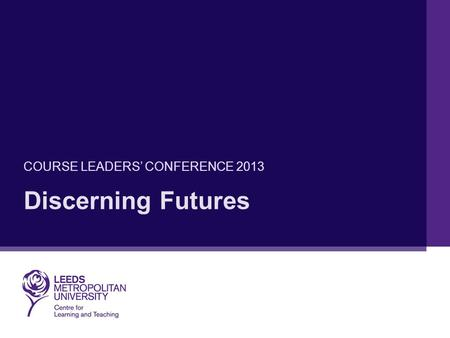 Discerning Futures COURSE LEADERS' CONFERENCE 2013.