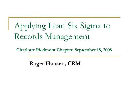 Applying Lean Six Sigma to Records Management Roger Hansen, CRM Charlotte Piedmont Chapter, September 18, 2008.
