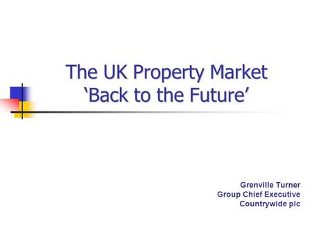 The UK Property Market 'Back to the Future' Grenville Turner Group Chief Executive Countrywide plc.