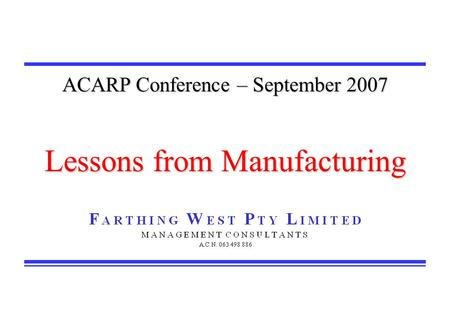ACARP Conference – September 2007 Lessons from Manufacturing.