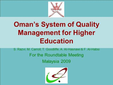Oman's System of Quality Management for Higher Education S. Razvi, M. Carroll, T. Goodliffe, A. Al-Hasnawi & F. Al-Habsi For the Roundtable Meeting Malaysia.