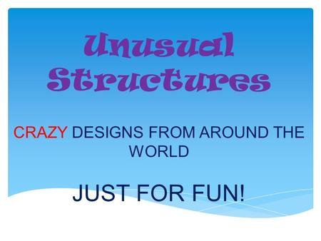 Unusual Structures CRAZY DESIGNS FROM AROUND THE WORLD JUST FOR FUN!
