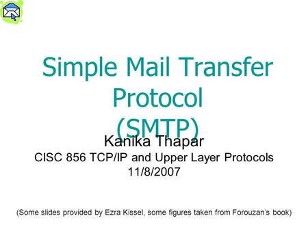 Simple Mail Transfer Protocol (SMTP) Kanika Thapar CISC 856 TCP/IP and Upper Layer Protocols 11/8/2007 (Some slides provided by Ezra Kissel, some figures.