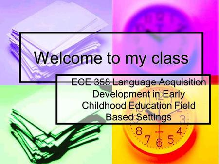 Welcome to my class ECE 358 Language Acquisition Development in Early Childhood Education Field Based Settings.